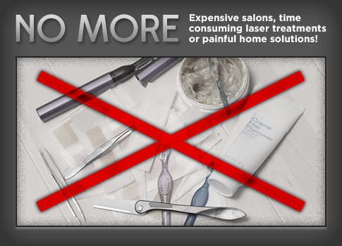 NO MORE Expensive salons, time consuming laser treatments or painful home solutions!